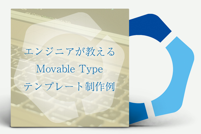 エンジニアが教える!Movable Typeのテンプレート制作例