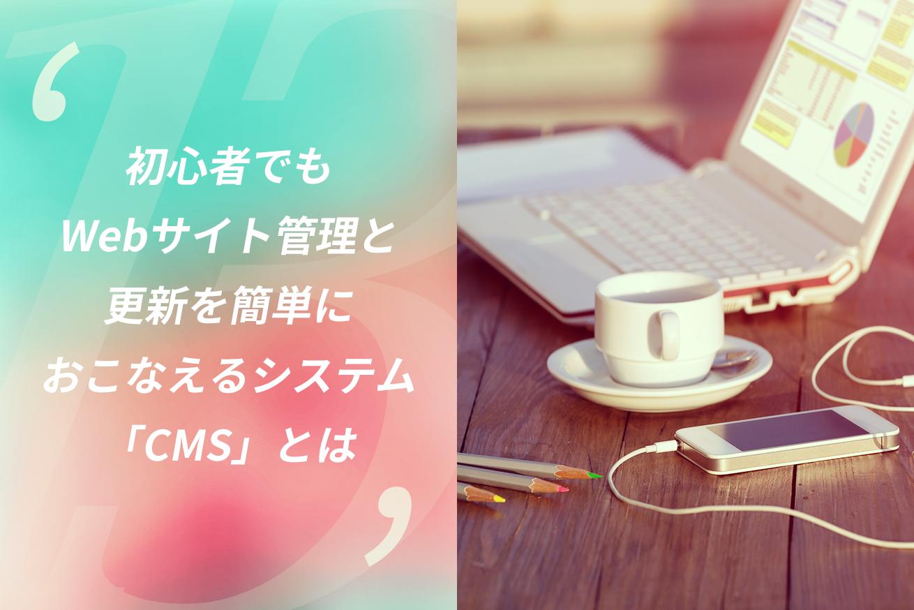 初心者でもWebサイト管理と更新を簡単におこなえるシステム「CMS」とは